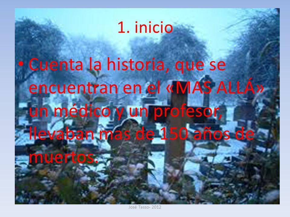 1. inicio Cuenta la historia, que se encuentran en el «MAS ALLÁ» un médico y un profesor, llevaban mas de 150 años de muertos. José Tasso- 2012