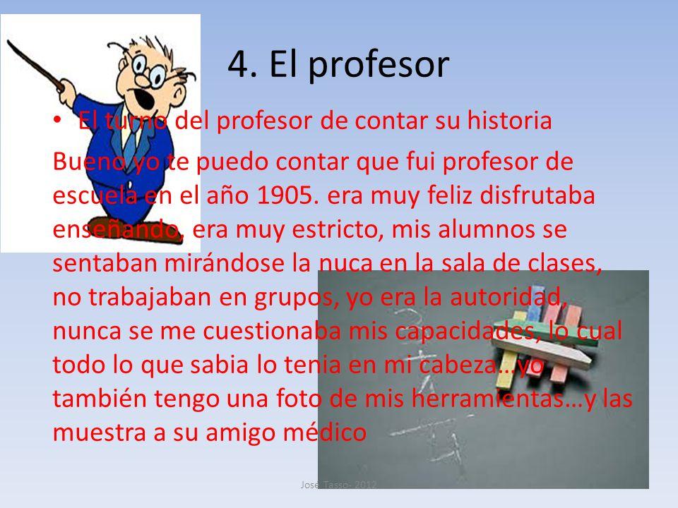 4. El profesor El turno del profesor de contar su historia Bueno yo te puedo contar que fui profesor de escuela en el año 1905. era muy feliz disfruta