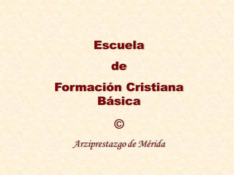 Escuela de Formación Cristiana Básica © Arziprestazgo de Mérida Escuela de Formación Cristiana Básica © Arziprestazgo de Mérida