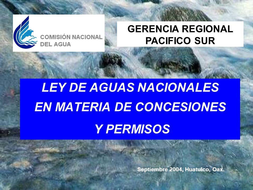 LEY DE AGUAS NACIONALES EN MATERIA DE CONCESIONES Y PERMISOS GERENCIA REGIONAL PACIFICO SUR Septiembre 2004, Huatulco, Oax.