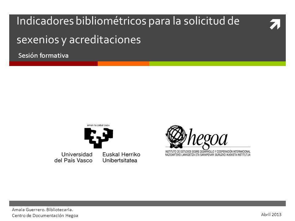 Indicadores bibliométricos para la solicitud de sexenios y acreditaciones Sesión formativa Amaia Guerrero. Bibliotecaria. Centro de Documentación Hego