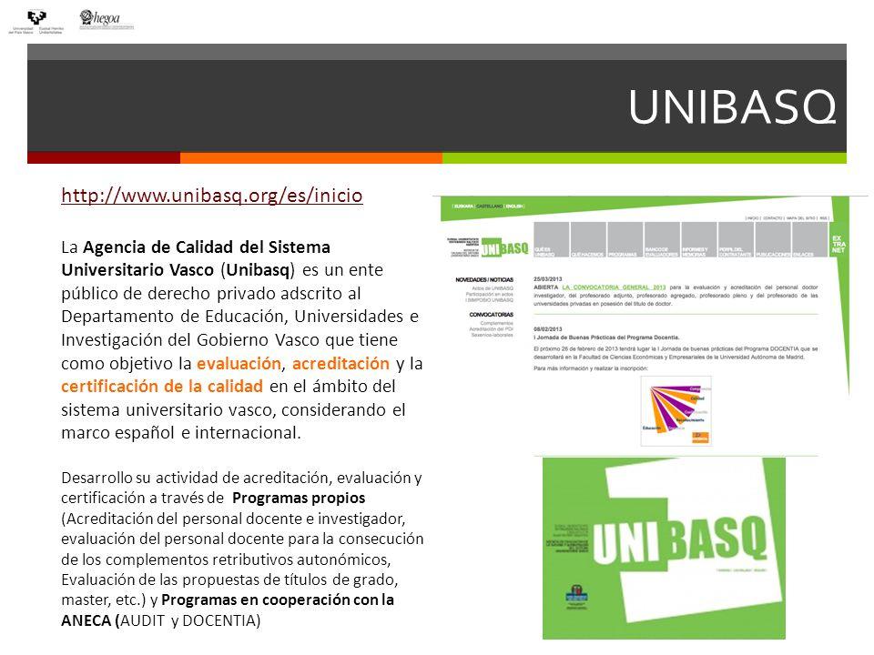 UNIBASQ http://www.unibasq.org/es/inicio La Agencia de Calidad del Sistema Universitario Vasco (Unibasq) es un ente público de derecho privado adscrito al Departamento de Educación, Universidades e Investigación del Gobierno Vasco que tiene como objetivo la evaluación, acreditación y la certificación de la calidad en el ámbito del sistema universitario vasco, considerando el marco español e internacional.