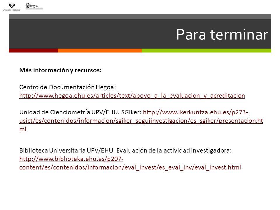 Para terminar Más información y recursos: Centro de Documentación Hegoa: http://www.hegoa.ehu.es/articles/text/apoyo_a_la_evaluacion_y_acreditacion http://www.hegoa.ehu.es/articles/text/apoyo_a_la_evaluacion_y_acreditacion Unidad de Cienciometría UPV/EHU.