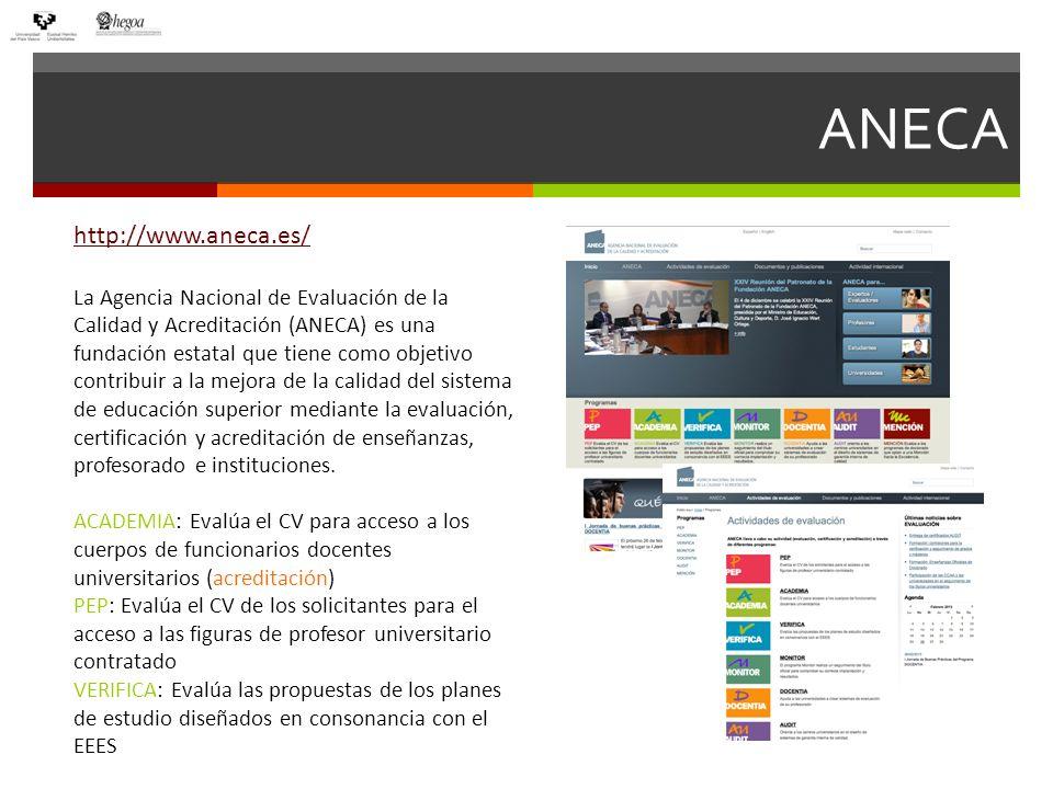 ANECA http://www.aneca.es/ La Agencia Nacional de Evaluación de la Calidad y Acreditación (ANECA) es una fundación estatal que tiene como objetivo contribuir a la mejora de la calidad del sistema de educación superior mediante la evaluación, certificación y acreditación de enseñanzas, profesorado e instituciones.