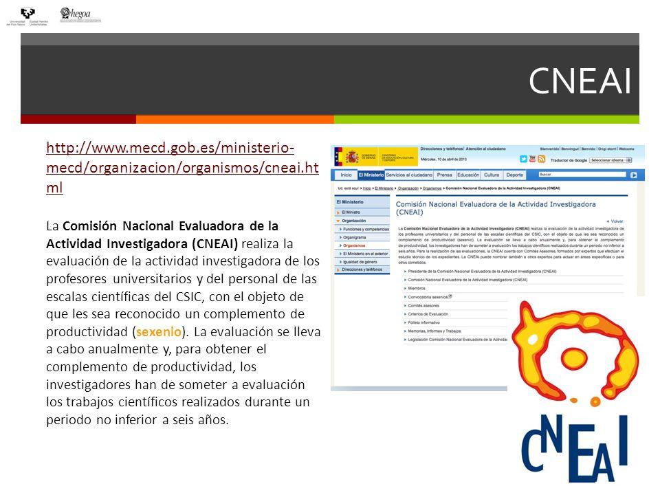 CNEAI http://www.mecd.gob.es/ministerio- mecd/organizacion/organismos/cneai.ht ml La Comisión Nacional Evaluadora de la Actividad Investigadora (CNEAI