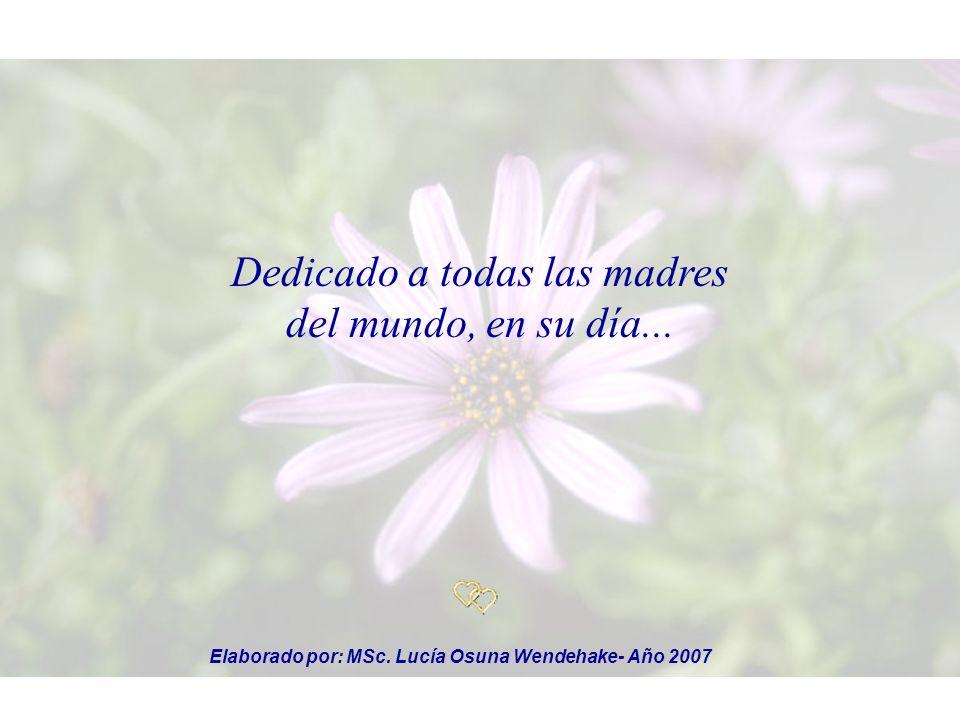 Dedicado a todas las madres del mundo, en su día... Elaborado por: MSc. Lucía Osuna Wendehake- Año 2007