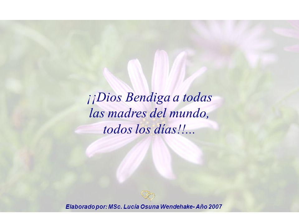 ¡¡Dios Bendiga a todas las madres del mundo, todos los días!!... Elaborado por: MSc. Lucía Osuna Wendehake- Año 2007