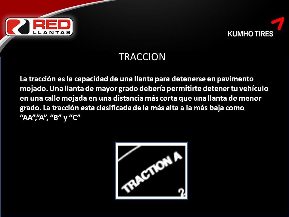 TRACCION La tracción es la capacidad de una llanta para detenerse en pavimento mojado.