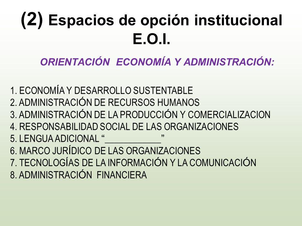 (2) Espacios de opción institucional E.O.I. ORIENTACIÓN ECONOMÍA Y ADMINISTRACIÓN: 1. ECONOM Í A Y DESARROLLO SUSTENTABLE 2. ADMINISTRACI Ó N DE RECUR