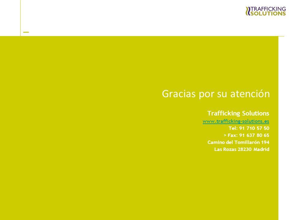 _ Gracias por su atención Trafficking Solutions www.trafficking-solutions.es Tel: 91 710 57 50 > Fax: 91 637 80 65 Camino del Tomillarón 194 Las Rozas