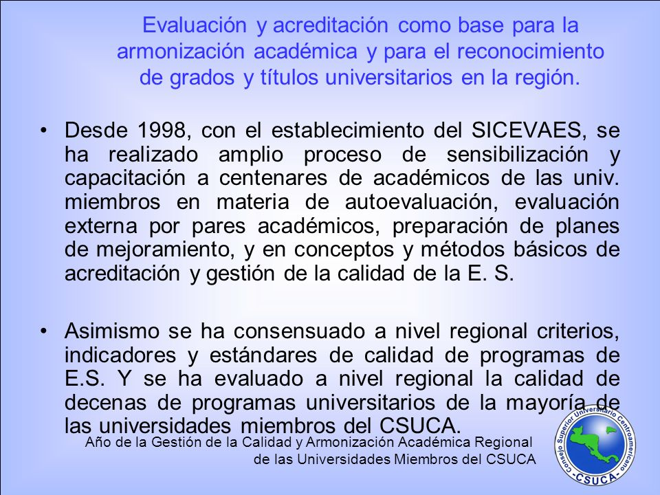 Año de la Gestión de la Calidad y Armonización Académica Regional de las Universidades Miembros del CSUCA Evaluación y acreditación como base para la armonización académica y para el reconocimiento de grados y títulos universitarios en la región.