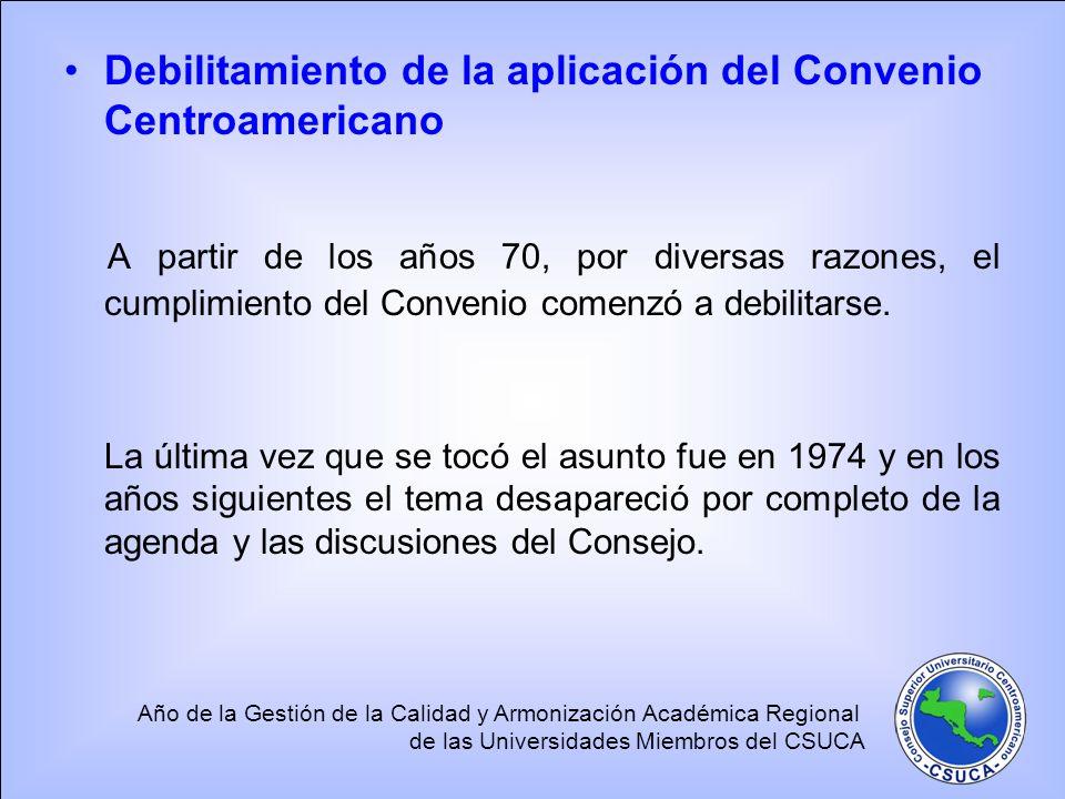 Año de la Gestión de la Calidad y Armonización Académica Regional de las Universidades Miembros del CSUCA Debilitamiento de la aplicación del Convenio Centroamericano A partir de los años 70, por diversas razones, el cumplimiento del Convenio comenzó a debilitarse.