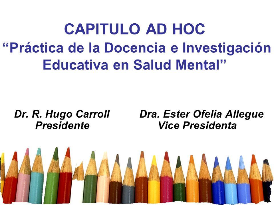 CAPITULO AD HOC Práctica de la Docencia e Investigación Educativa en Salud Mental Dr. R. Hugo Carroll Dra. Ester Ofelia Allegue Presidente Vice Presid
