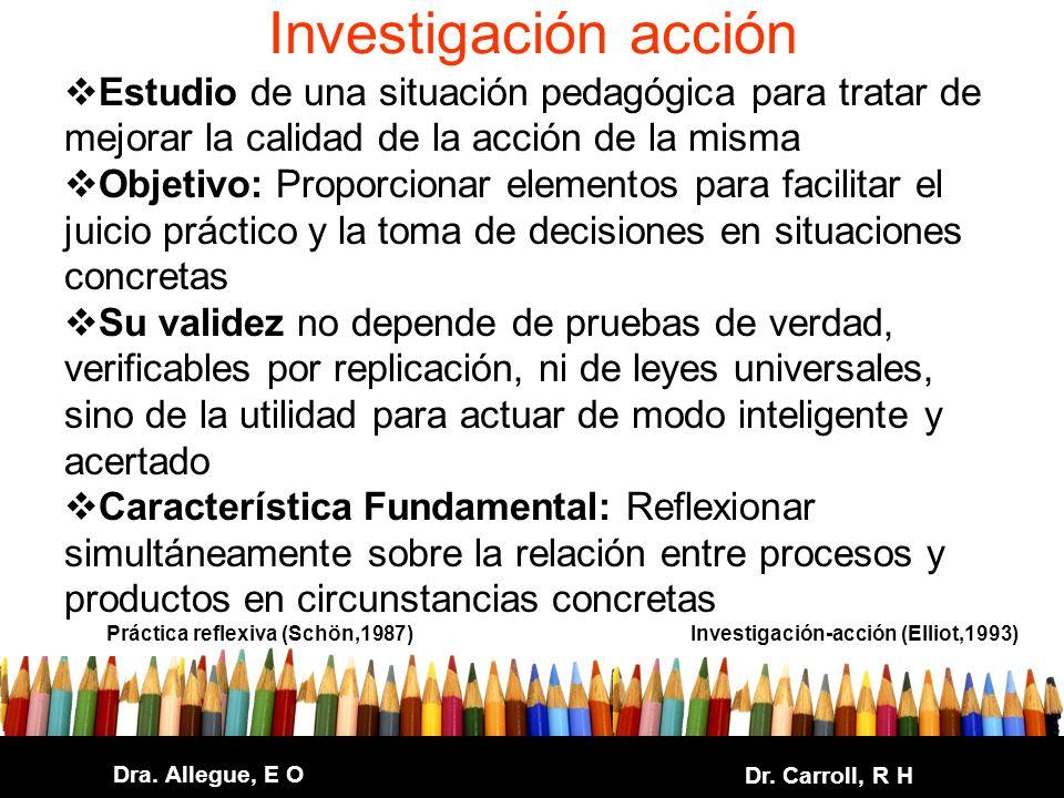 Dra. Allegue, E O Dr. Carroll, R H Investigación acción Estudio de una situación pedagógica para tratar de mejorar la calidad de la acción de la misma