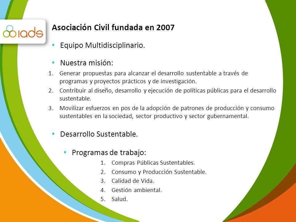 Asociación Civil fundada en 2007 Equipo Multidisciplinario. Programas de trabajo: 1.Compras Públicas Sustentables. 2.Consumo y Producción Sustentable.