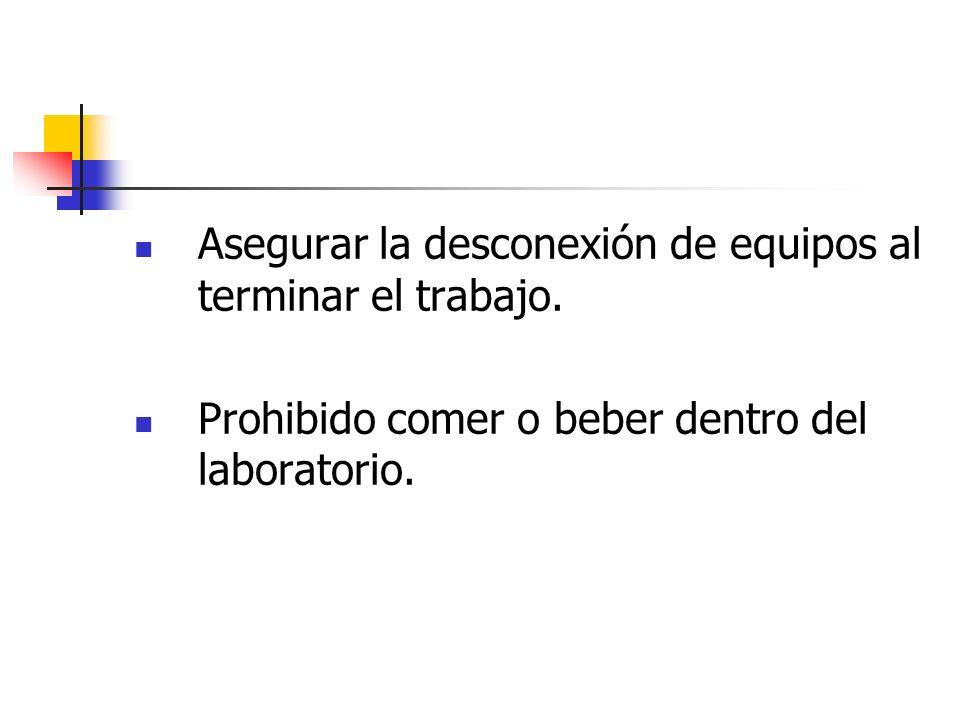 Asegurar la desconexión de equipos al terminar el trabajo. Prohibido comer o beber dentro del laboratorio.