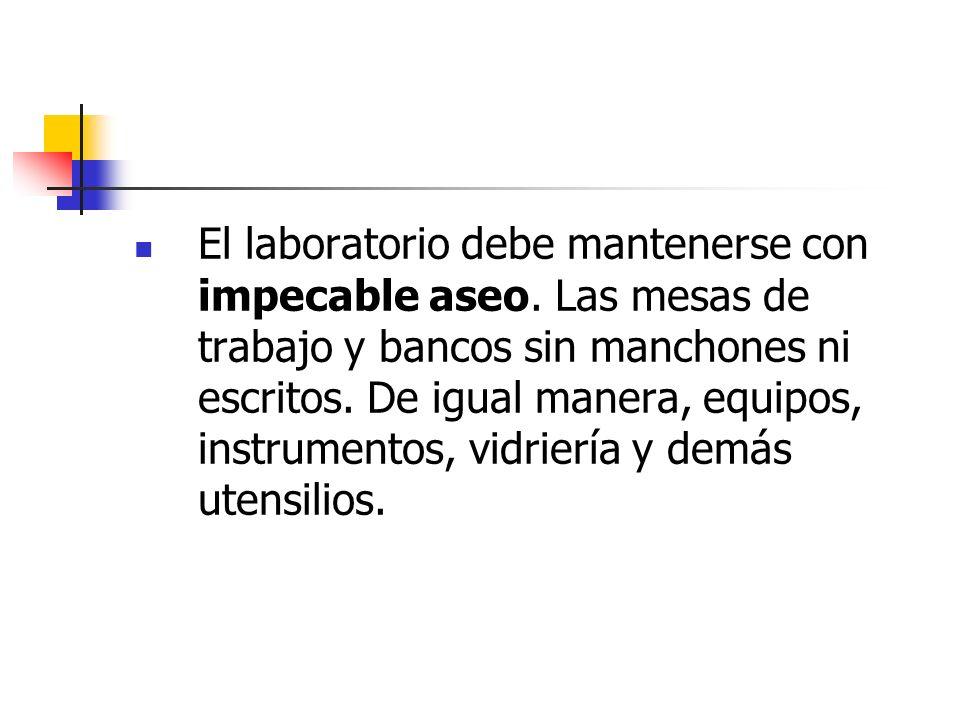 El laboratorio debe mantenerse con impecable aseo. Las mesas de trabajo y bancos sin manchones ni escritos. De igual manera, equipos, instrumentos, vi