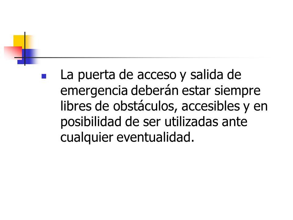 La puerta de acceso y salida de emergencia deberán estar siempre libres de obstáculos, accesibles y en posibilidad de ser utilizadas ante cualquier ev