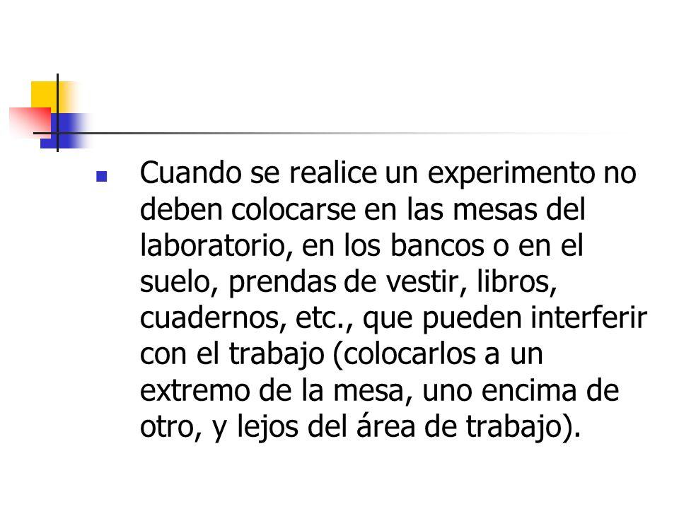 Cuando se realice un experimento no deben colocarse en las mesas del laboratorio, en los bancos o en el suelo, prendas de vestir, libros, cuadernos, e