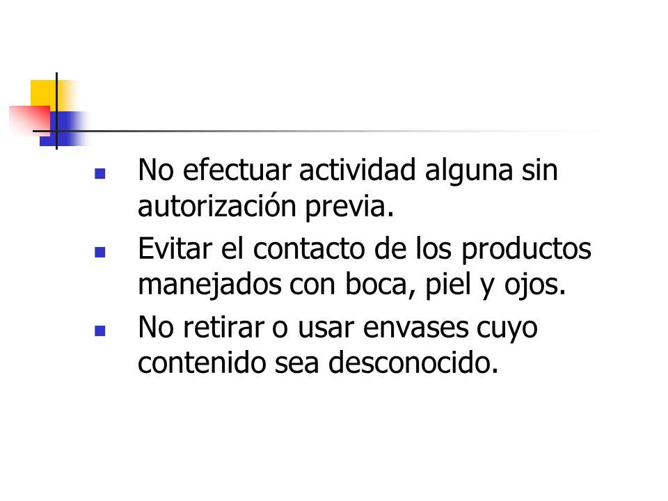 No efectuar actividad alguna sin autorización previa. Evitar el contacto de los productos manejados con boca, piel y ojos. No retirar o usar envases c