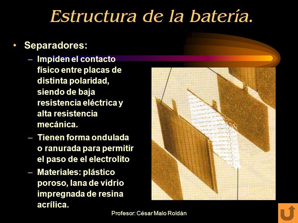 Profesor: César Malo Roldán Estructura de la batería. Placas: –Placas positivas: plomo con bajo contenido en antimonio y empastadas con PbO 2 –Placas