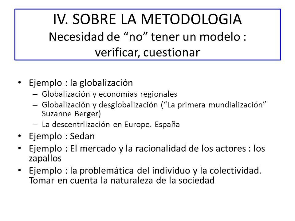 IV. SOBRE LA METODOLOGIA Necesidad de no tener un modelo : verificar, cuestionar Ejemplo : la globalización – Globalización y economías regionales – G