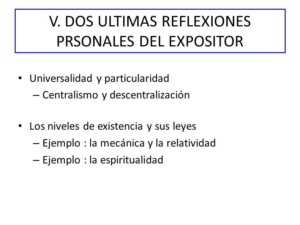 V. DOS ULTIMAS REFLEXIONES PRSONALES DEL EXPOSITOR Universalidad y particularidad – Centralismo y descentralización Los niveles de existencia y sus le