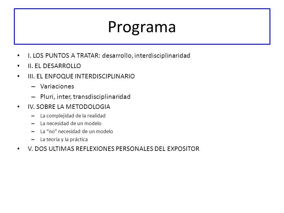 Programa I. LOS PUNTOS A TRATAR: desarrollo, interdisciplinaridad II. EL DESARROLLO III. EL ENFOQUE INTERDISCIPLINARIO – Variaciones – Pluri, inter, t