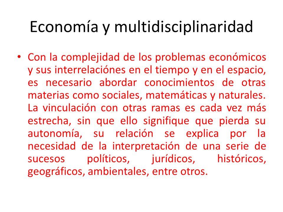 Economía y multidisciplinaridad Con la complejidad de los problemas económicos y sus interrelaciónes en el tiempo y en el espacio, es necesario aborda