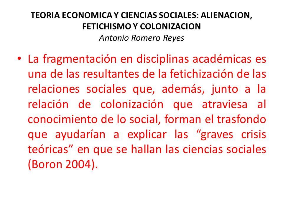 TEORIA ECONOMICA Y CIENCIAS SOCIALES: ALIENACION, FETICHISMO Y COLONIZACION Antonio Romero Reyes La fragmentación en disciplinas académicas es una de