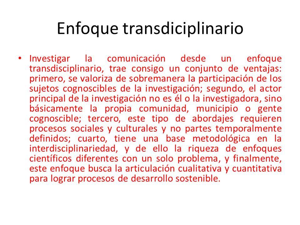 Enfoque transdiciplinario Investigar la comunicación desde un enfoque transdisciplinario, trae consigo un conjunto de ventajas: primero, se valoriza d