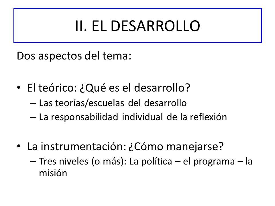 II. EL DESARROLLO Dos aspectos del tema: El teórico: ¿Qué es el desarrollo? – Las teorías/escuelas del desarrollo – La responsabilidad individual de l