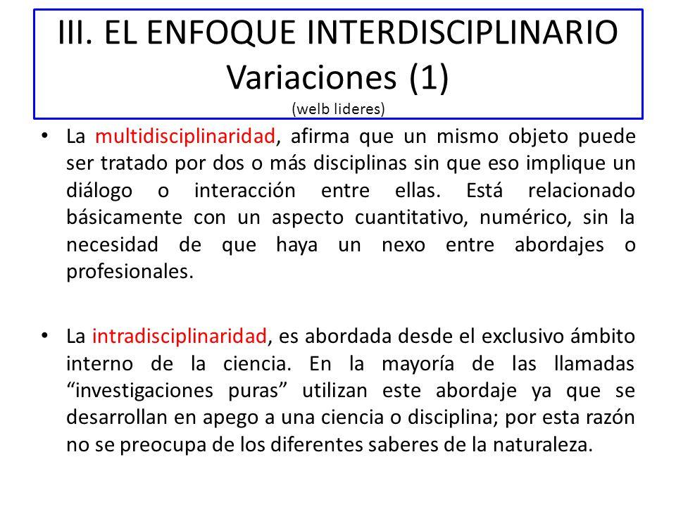 III. EL ENFOQUE INTERDISCIPLINARIO Variaciones (1) (welb lideres) La multidisciplinaridad, afirma que un mismo objeto puede ser tratado por dos o más