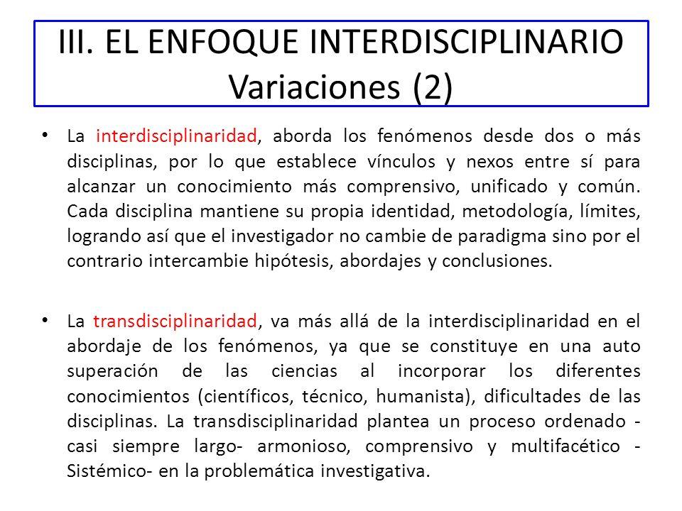 III. EL ENFOQUE INTERDISCIPLINARIO Variaciones (2) La interdisciplinaridad, aborda los fenómenos desde dos o más disciplinas, por lo que establece vín