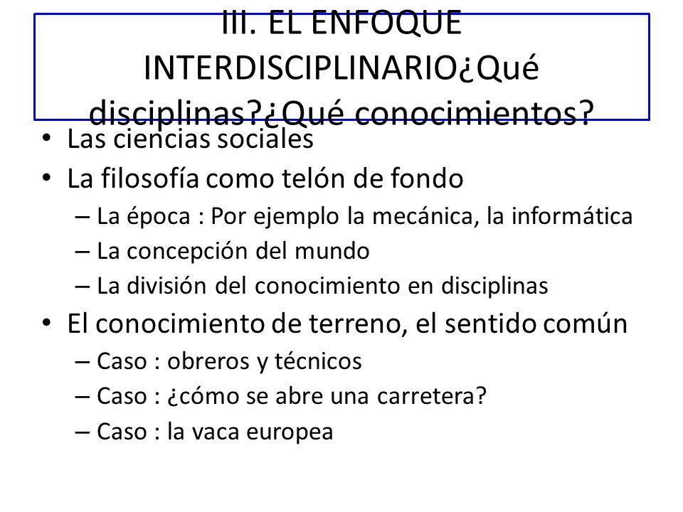 III. EL ENFOQUE INTERDISCIPLINARIO¿Qué disciplinas?¿Qué conocimientos? Las ciencias sociales La filosofía como telón de fondo – La época : Por ejemplo