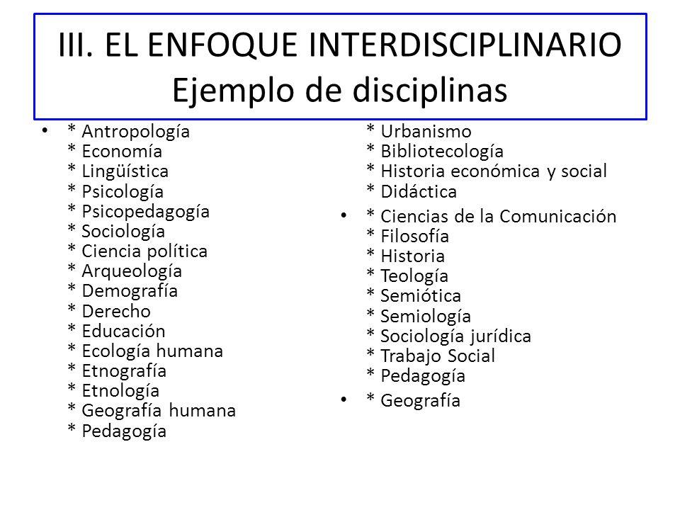 III. EL ENFOQUE INTERDISCIPLINARIO Ejemplo de disciplinas * Antropología * Economía * Lingüística * Psicología * Psicopedagogía * Sociología * Ciencia