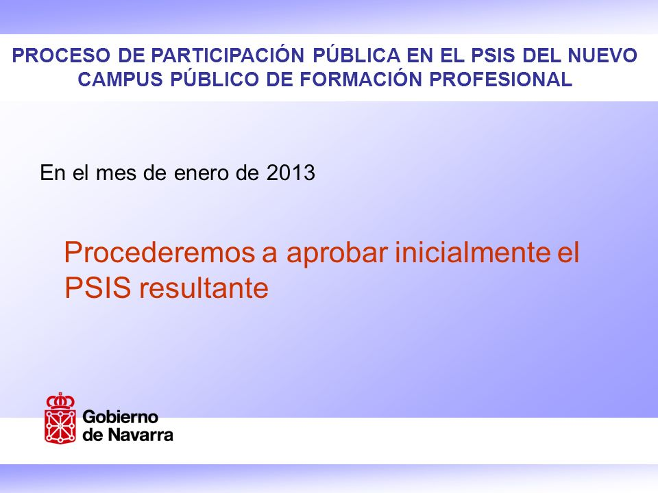 PROCESO DE PARTICIPACIÓN PÚBLICA EN EL PSIS DEL NUEVO CAMPUS PÚBLICO DE FORMACIÓN PROFESIONAL En el mes de enero de 2013 Procederemos a aprobar inicialmente el PSIS resultante