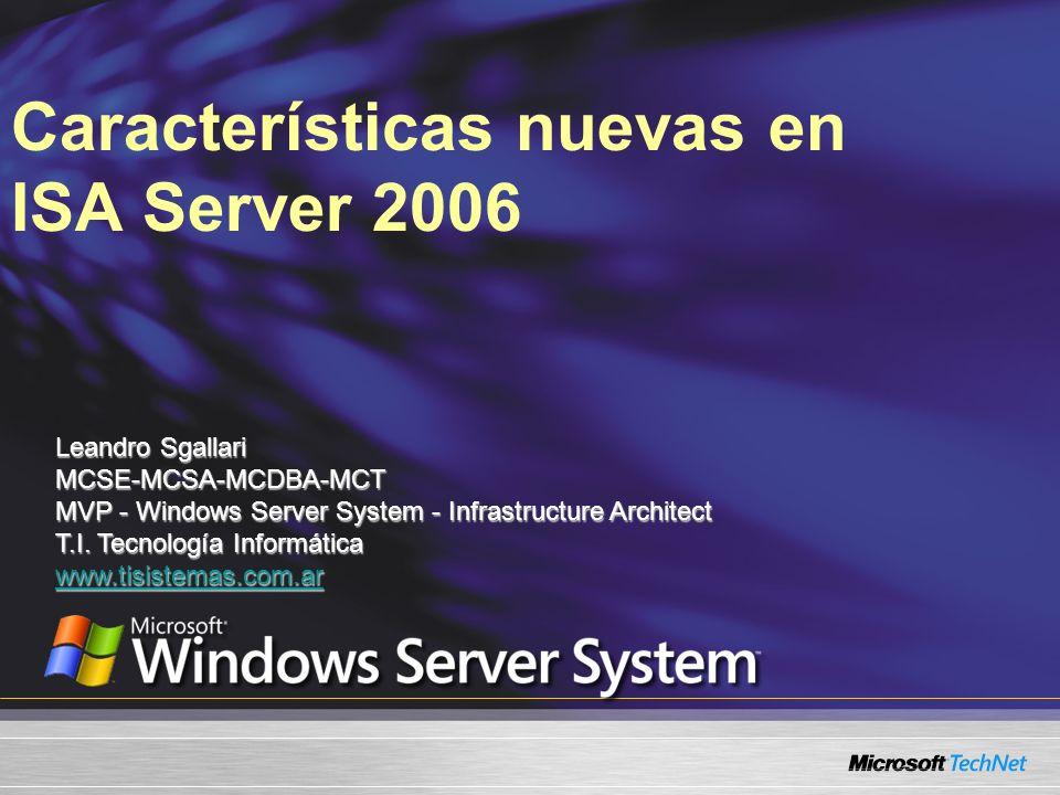 Características nuevas en ISA Server 2006 Leandro Sgallari MCSE-MCSA-MCDBA-MCT MVP - Windows Server System - Infrastructure Architect T.I. Tecnología