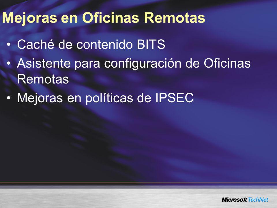 Mejoras en Oficinas Remotas Caché de contenido BITS Asistente para configuración de Oficinas Remotas Mejoras en políticas de IPSEC