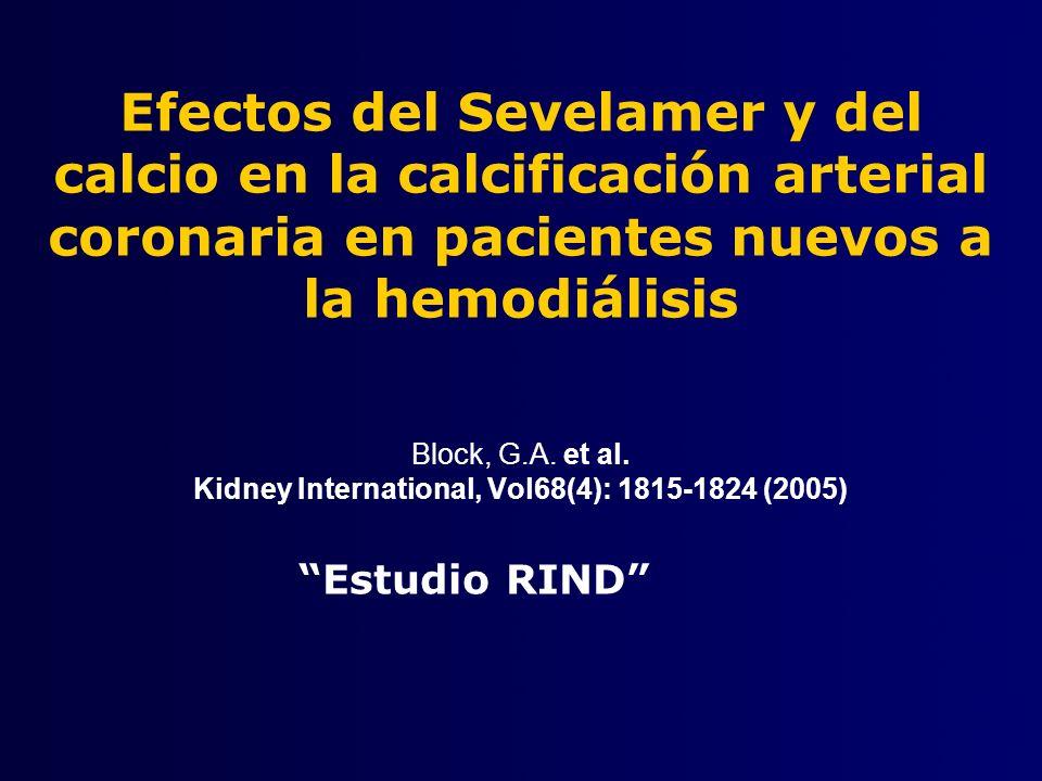 Quelante de Calcio Efectos del sevelamer y del calcio en la calcificación arterial coronaria en pacientes nuevos a la hemodiálisis Sevelamer Tratamiento Prolongado RANDOMIZAR Dentro de los 90 días de la hemodiálisis 0 escáner EBCT Dósis Tlitrante P<6.5 mg/dL Ca 2+ <10.2 mg/dL Práctica Clínica USUAL Tratamiento Prolongado 6 meses 12 meses 18meses escáner EBTC Dósis Tiltrate P<6.5 mg/dL Ca 2+ <10.2 mg/dL PTH 150-300 pg/mL Mantener el Ca dializado=2.5 mEq/L Los pacientes de Renagel pueden recibir la suplementación con calcio en la noche La concentración de Ca dializado se mantuvo a 2.5 mEq/L (1.25 mmol/L) durante todo el estudio Block GA.