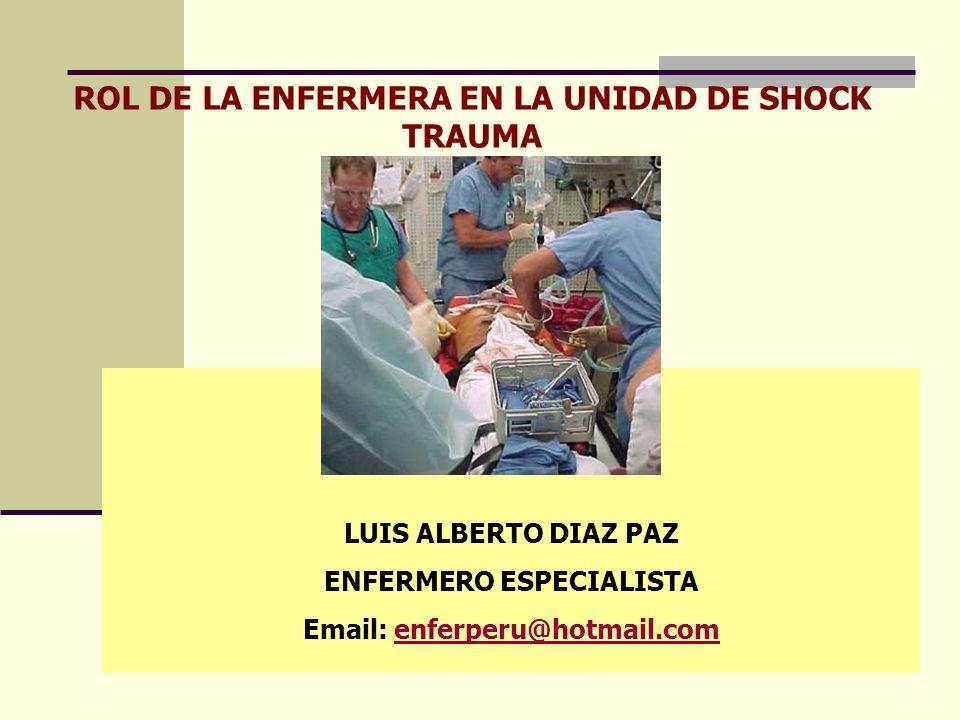 ROL DE LA ENFERMERA EN LA UNIDAD DE SHOCK TRAUMA LUIS ALBERTO DIAZ PAZ ENFERMERO ESPECIALISTA Email: enferperu@hotmail.comenferperu@hotmail.com