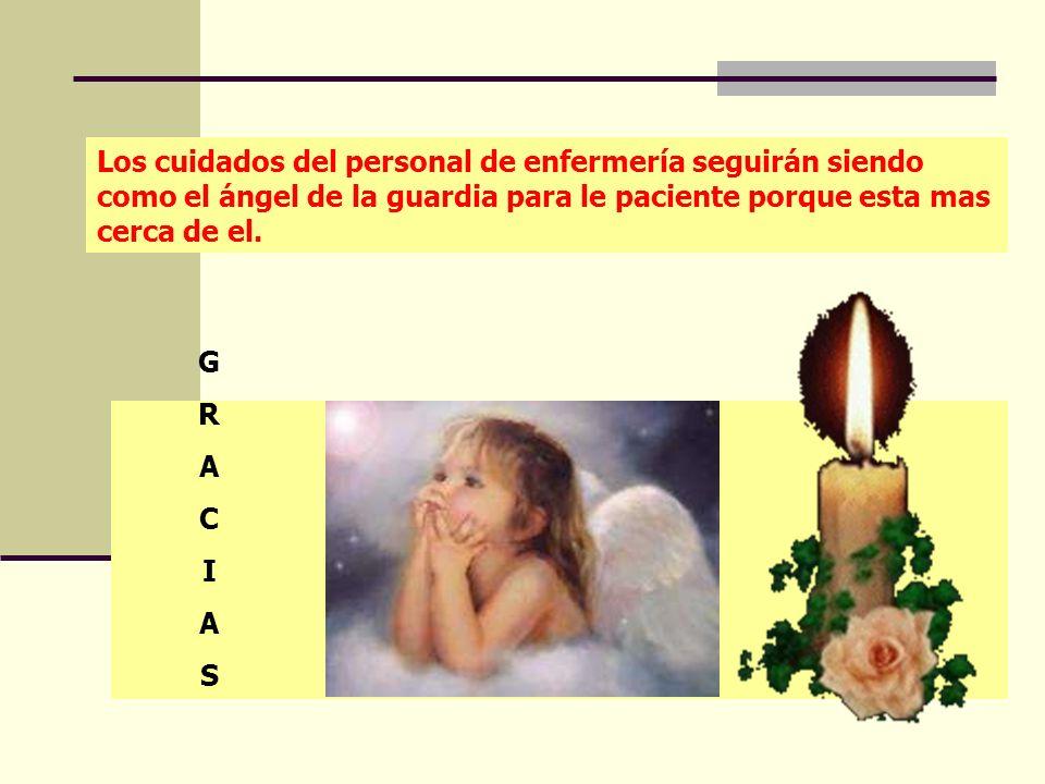 Los cuidados del personal de enfermería seguirán siendo como el ángel de la guardia para le paciente porque esta mas cerca de el. GRACIASGRACIAS