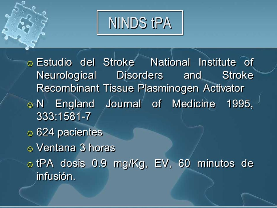 NINDS tPA Estudio del Stroke National Institute of Neurological Disorders and Stroke Recombinant Tissue Plasminogen Activator N England Journal of Medicine 1995, 333:1581-7 624 pacientes Ventana 3 horas tPA dosis 0.9 mg/Kg, EV, 60 minutos de infusión.