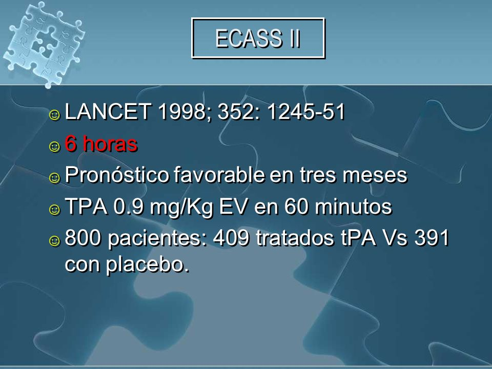 ECASS II LANCET 1998; 352: 1245-51 6 horas Pronóstico favorable en tres meses TPA 0.9 mg/Kg EV en 60 minutos 800 pacientes: 409 tratados tPA Vs 391 con placebo.