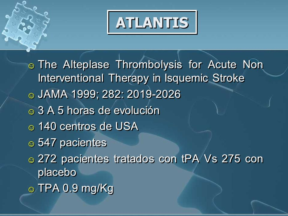 ATLANTIS The Alteplase Thrombolysis for Acute Non Interventional Therapy in Isquemic Stroke JAMA 1999; 282: 2019-2026 3 A 5 horas de evolución 140 centros de USA 547 pacientes 272 pacientes tratados con tPA Vs 275 con placebo TPA 0.9 mg/Kg The Alteplase Thrombolysis for Acute Non Interventional Therapy in Isquemic Stroke JAMA 1999; 282: 2019-2026 3 A 5 horas de evolución 140 centros de USA 547 pacientes 272 pacientes tratados con tPA Vs 275 con placebo TPA 0.9 mg/Kg