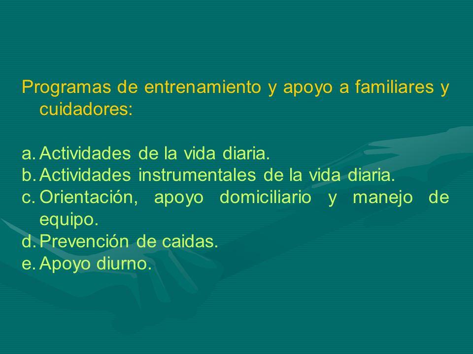 Programas de entrenamiento y apoyo a familiares y cuidadores: a.Actividades de la vida diaria. b.Actividades instrumentales de la vida diaria. c.Orien