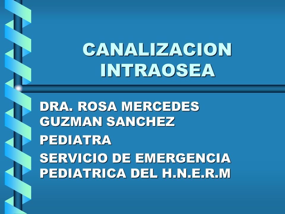 CANALIZACION INTRAOSEA DRA. ROSA MERCEDES GUZMAN SANCHEZ PEDIATRA SERVICIO DE EMERGENCIA PEDIATRICA DEL H.N.E.R.M