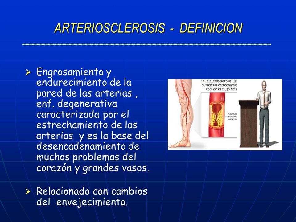 ARTERIOSCLEROSIS - DEFINICION E Engrosamiento y endurecimiento de la pared de las arterias, enf. degenerativa caracterizada por el estrechamiento de l