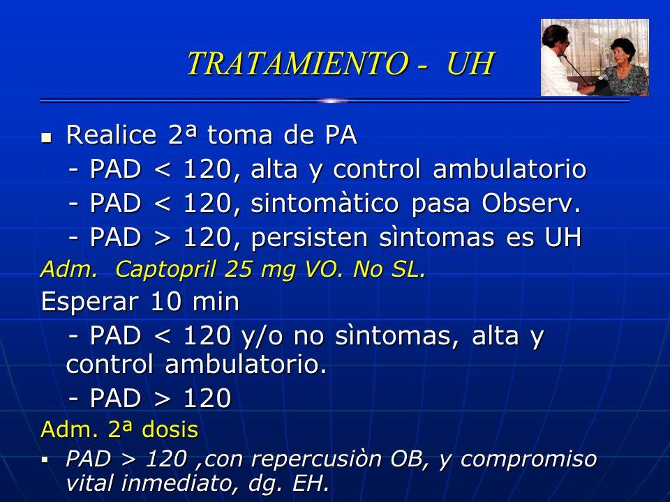 TRATAMIENTO - UH TRATAMIENTO - UH Realice 2ª toma de PA Realice 2ª toma de PA - PAD < 120, alta y control ambulatorio - PAD < 120, alta y control ambu