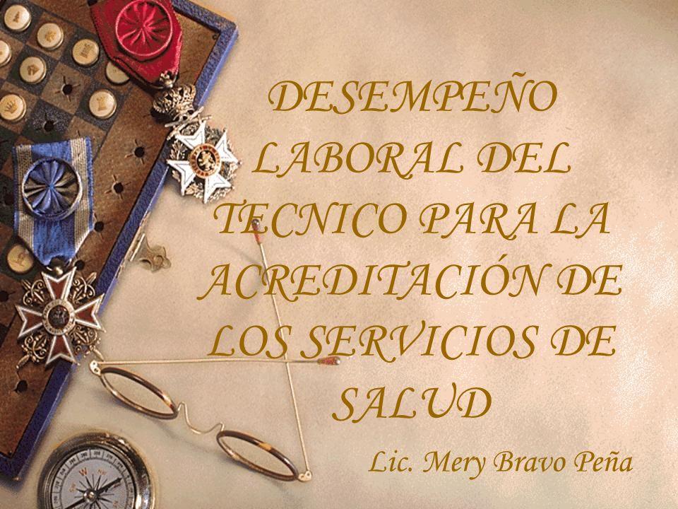 DESEMPEÑO LABORAL DEL TECNICO PARA LA ACREDITACIÓN DE LOS SERVICIOS DE SALUD Lic. Mery Bravo Peña